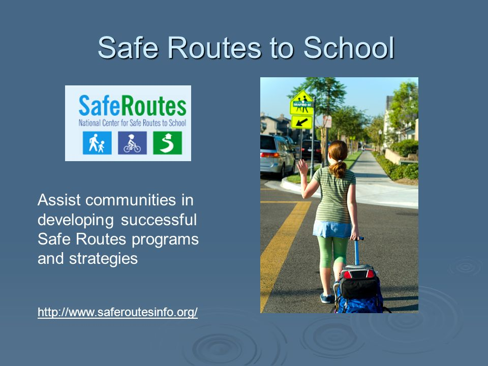Safe Routes to School Assist communities in developing successful Safe Routes programs and strategies http://www.saferoutesinfo.org/
