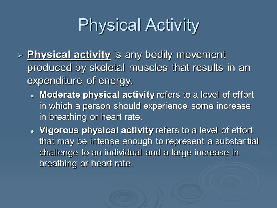 Physical Activity Physical activity is any bodily movement produced by skeletal muscles that results in an expenditure of energy. Physical activity is