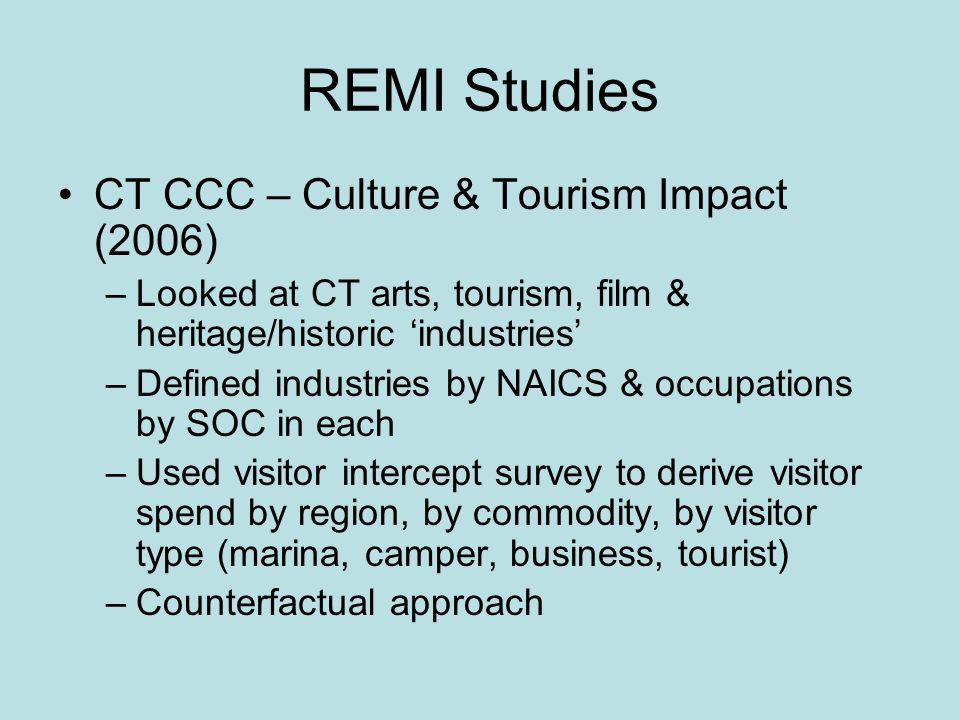 REMI Studies CT CCC – Culture & Tourism Impact (2006) –Looked at CT arts, tourism, film & heritage/historic industries –Defined industries by NAICS & occupations by SOC in each –Used visitor intercept survey to derive visitor spend by region, by commodity, by visitor type (marina, camper, business, tourist) –Counterfactual approach