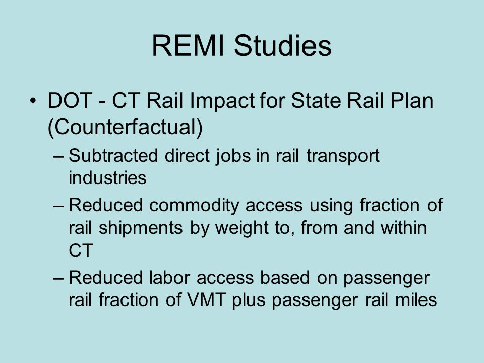REMI Studies DOT - CT Rail Impact for State Rail Plan (Counterfactual) –Subtracted direct jobs in rail transport industries –Reduced commodity access using fraction of rail shipments by weight to, from and within CT –Reduced labor access based on passenger rail fraction of VMT plus passenger rail miles