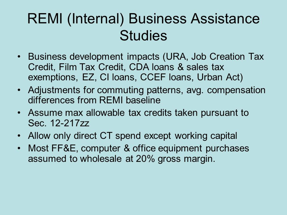REMI (Internal) Business Assistance Studies Business development impacts (URA, Job Creation Tax Credit, Film Tax Credit, CDA loans & sales tax exemptions, EZ, CI loans, CCEF loans, Urban Act) Adjustments for commuting patterns, avg.