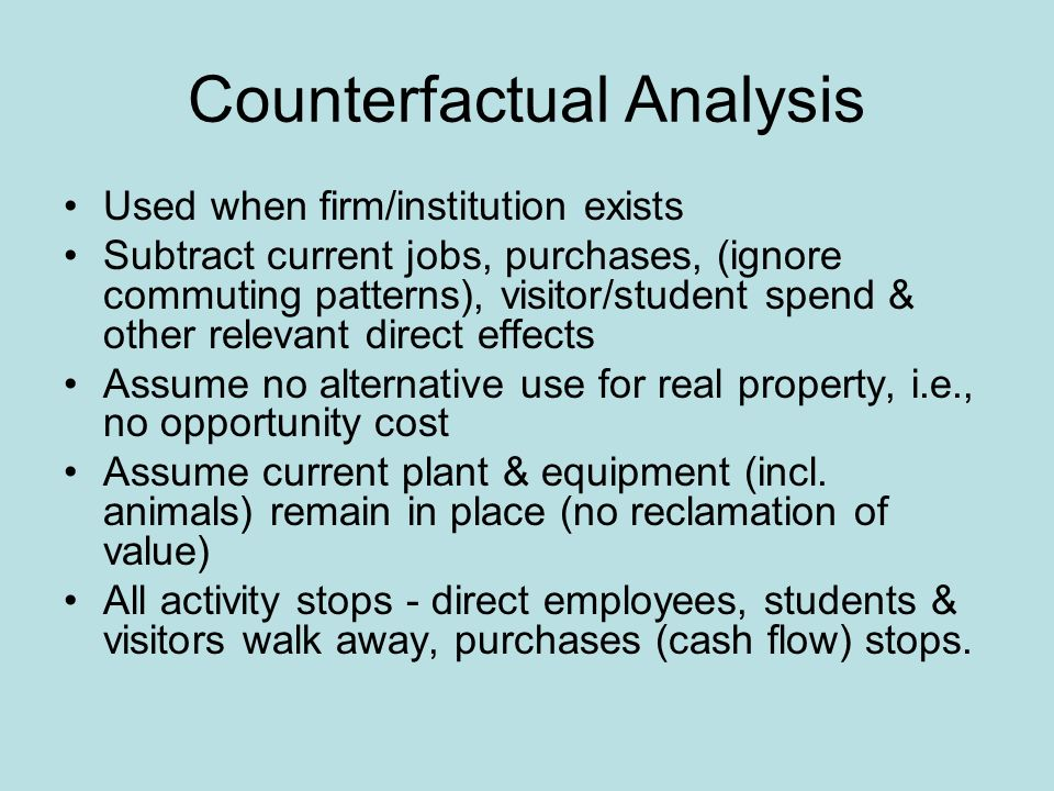 Counterfactual Analysis Used when firm/institution exists Subtract current jobs, purchases, (ignore commuting patterns), visitor/student spend & other relevant direct effects Assume no alternative use for real property, i.e., no opportunity cost Assume current plant & equipment (incl.