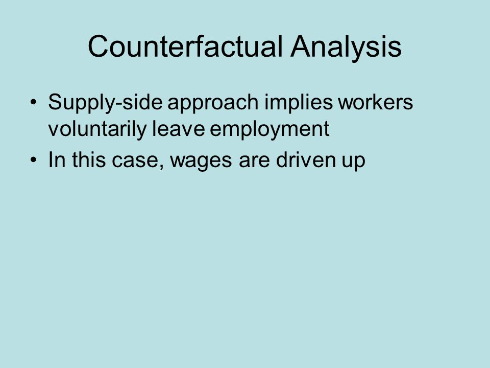 Counterfactual Analysis Supply-side approach implies workers voluntarily leave employment In this case, wages are driven up