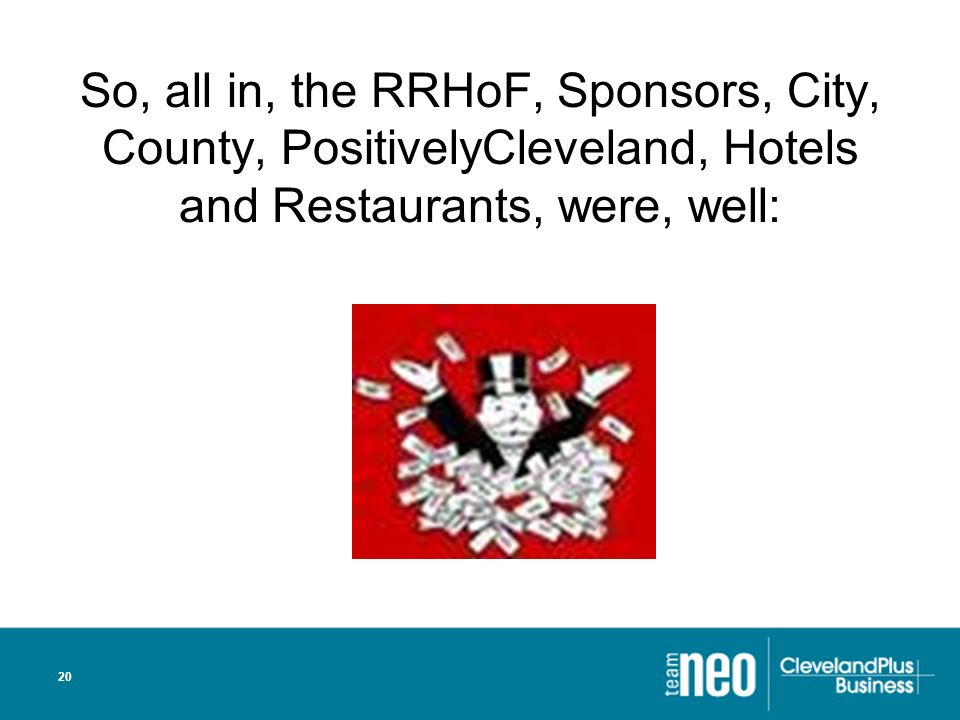 20 So, all in, the RRHoF, Sponsors, City, County, PositivelyCleveland, Hotels and Restaurants, were, well: