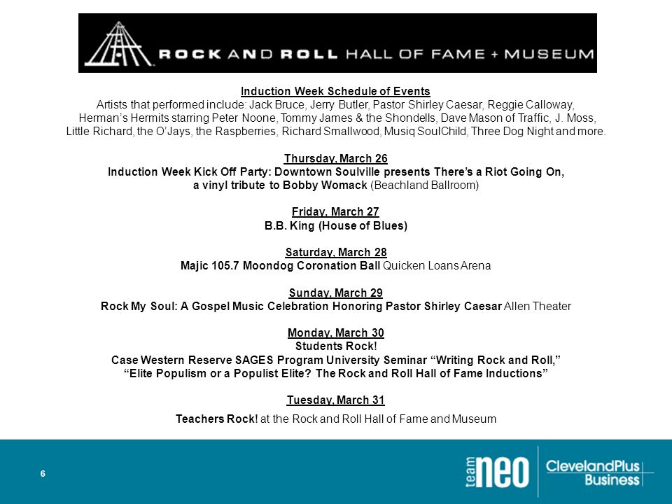 6 Induction Week Schedule of Events Artists that performed include: Jack Bruce, Jerry Butler, Pastor Shirley Caesar, Reggie Calloway, Hermans Hermits starring Peter Noone, Tommy James & the Shondells, Dave Mason of Traffic, J.