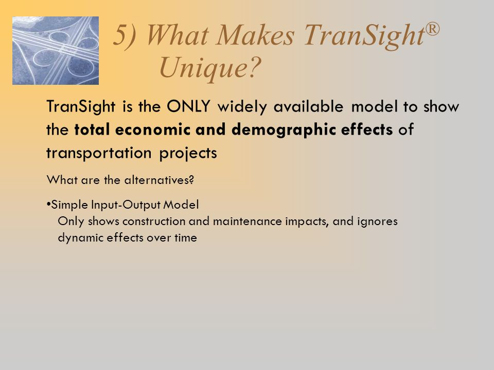 5) What Makes TranSight ® Unique? TranSight is the ONLY widely available model to show the total economic and demographic effects of transportation pr