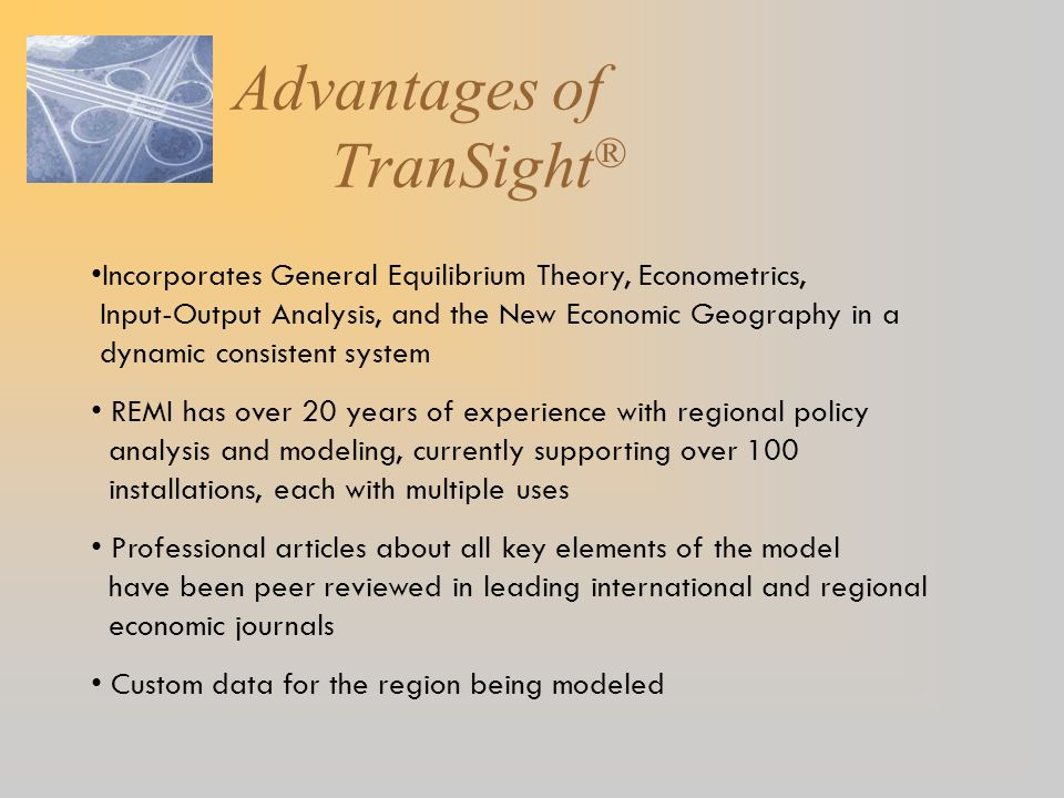 Advantages of TranSight ® Incorporates General Equilibrium Theory, Econometrics, Input-Output Analysis, and the New Economic Geography in a dynamic co