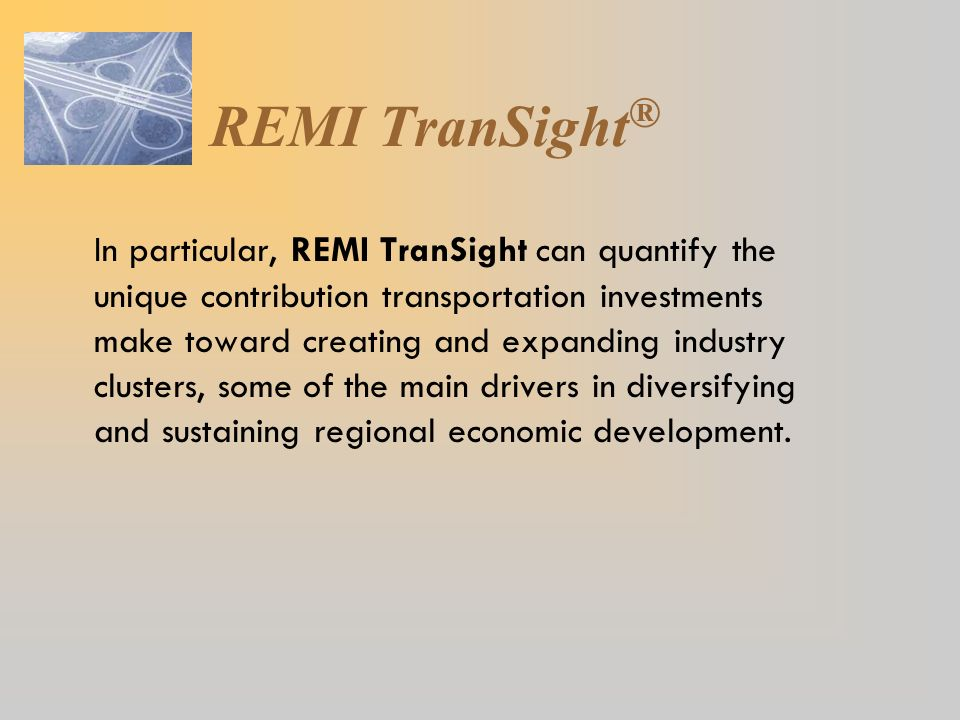 In particular, REMI TranSight can quantify the unique contribution transportation investments make toward creating and expanding industry clusters, so