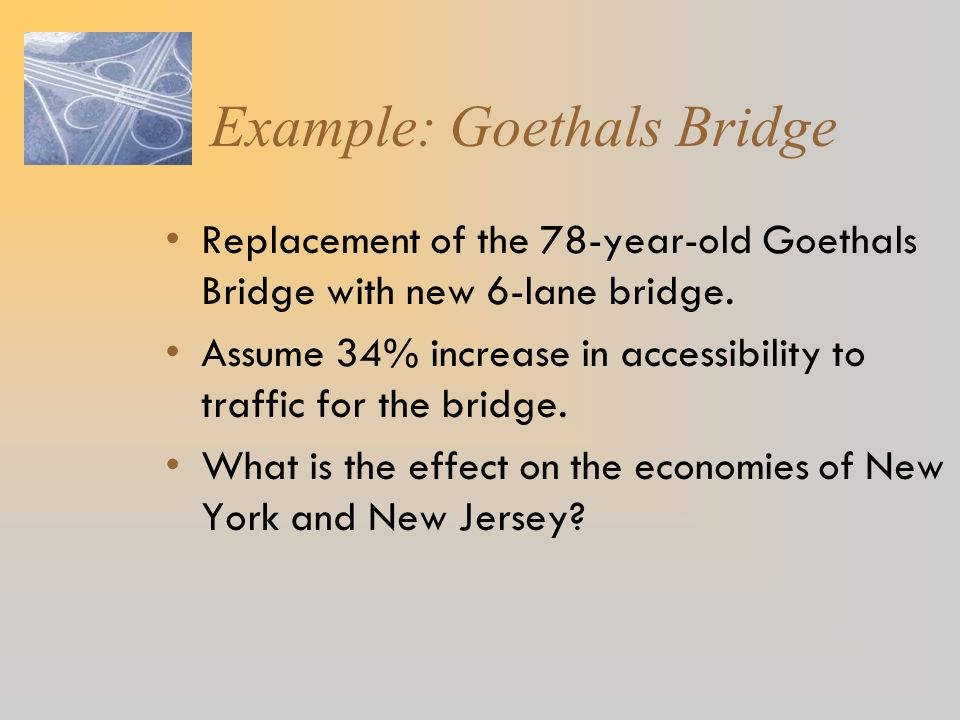 Example: Goethals Bridge Replacement of the 78-year-old Goethals Bridge with new 6-lane bridge. Assume 34% increase in accessibility to traffic for th