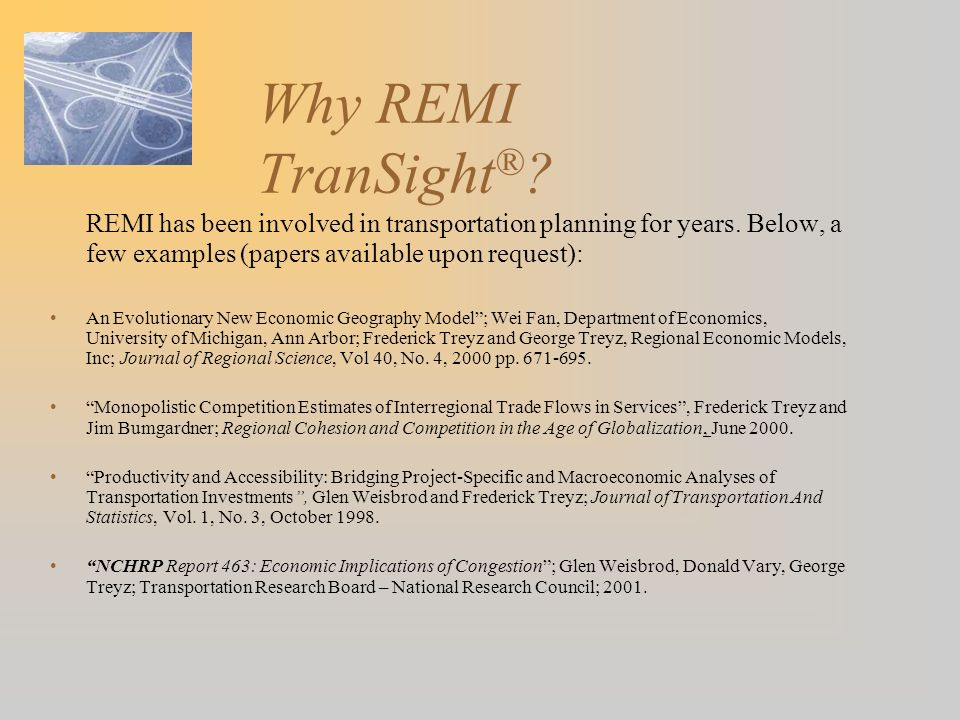 Why REMI TranSight ® ? REMI has been involved in transportation planning for years. Below, a few examples (papers available upon request): An Evolutio