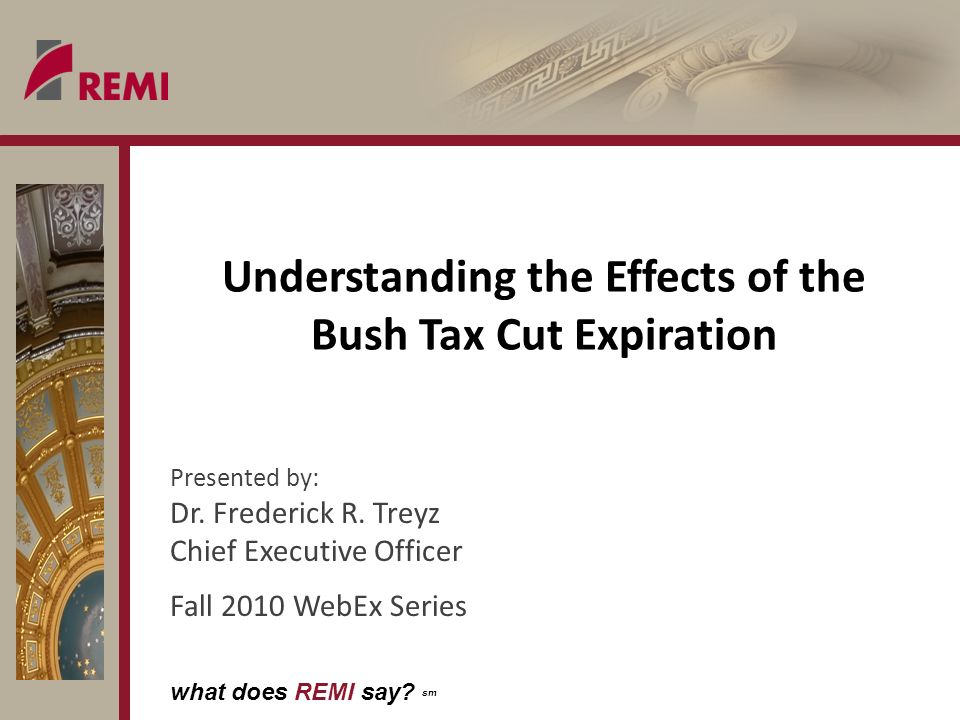 what does REMI say? sm Understanding the Effects of the Bush Tax Cut Expiration Presented by: Dr. Frederick R. Treyz Chief Executive Officer Fall 2010