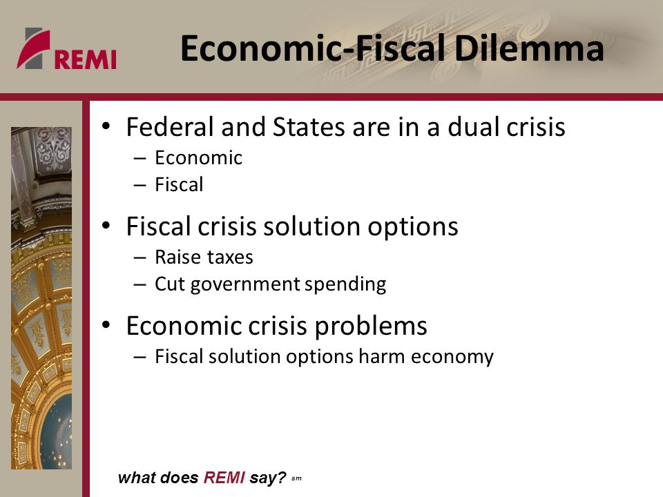 what does REMI say? sm Economic-Fiscal Dilemma Federal and States are in a dual crisis – Economic – Fiscal Fiscal crisis solution options – Raise taxe