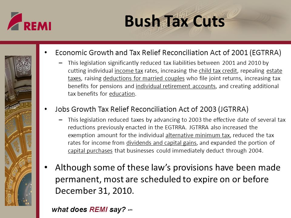 what does REMI say? sm Bush Tax Cuts Economic Growth and Tax Relief Reconciliation Act of 2001 (EGTRRA) – This legislation significantly reduced tax l