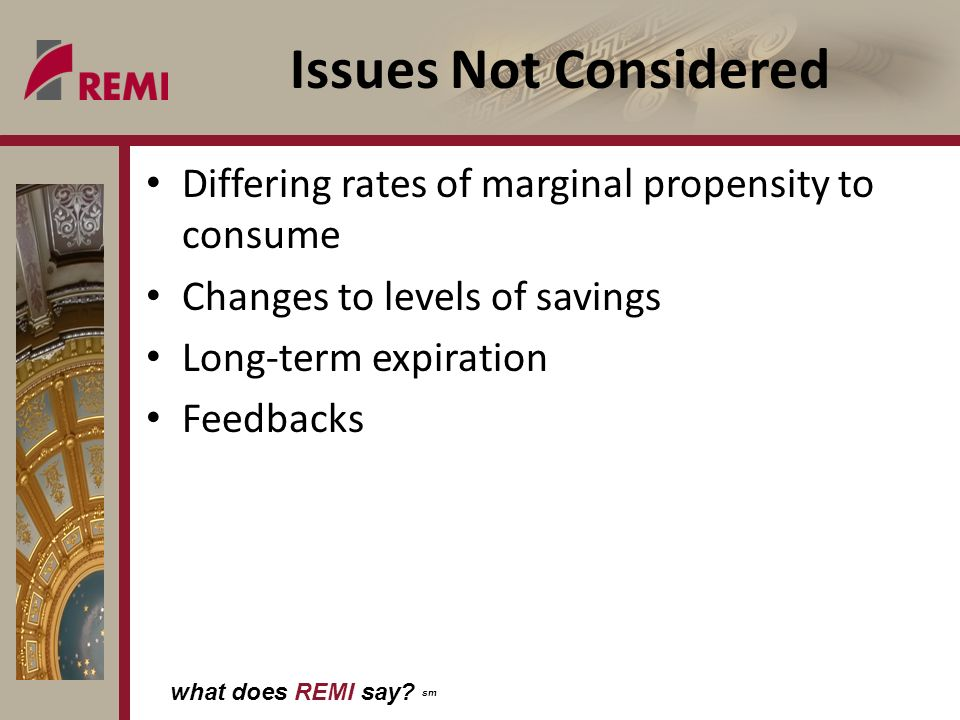 what does REMI say? sm Issues Not Considered Differing rates of marginal propensity to consume Changes to levels of savings Long-term expiration Feedb