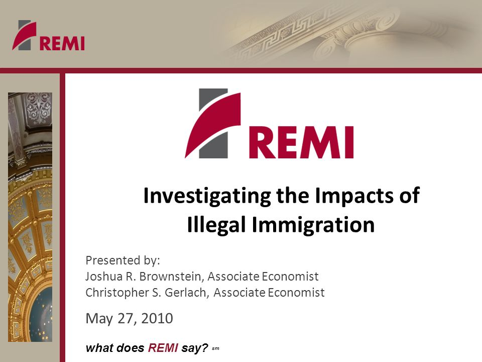 what does REMI say. sm Investigating the Impacts of Illegal Immigration Presented by: Joshua R.