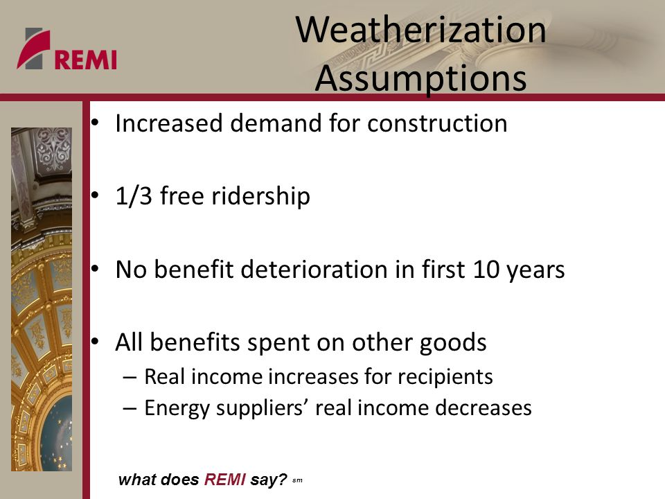 what does REMI say? sm Weatherization Assumptions Increased demand for construction 1/3 free ridership No benefit deterioration in first 10 years All