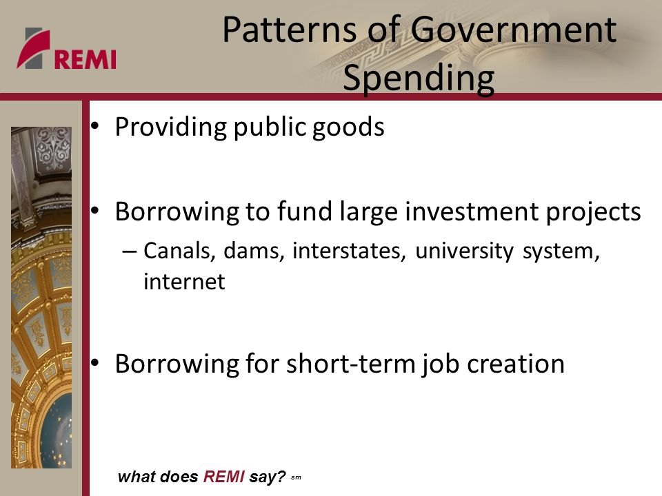what does REMI say? sm Patterns of Government Spending Providing public goods Borrowing to fund large investment projects – Canals, dams, interstates,