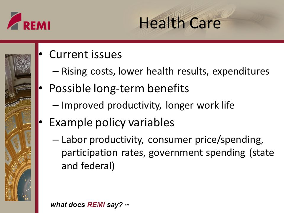what does REMI say? sm Health Care Current issues – Rising costs, lower health results, expenditures Possible long-term benefits – Improved productivi