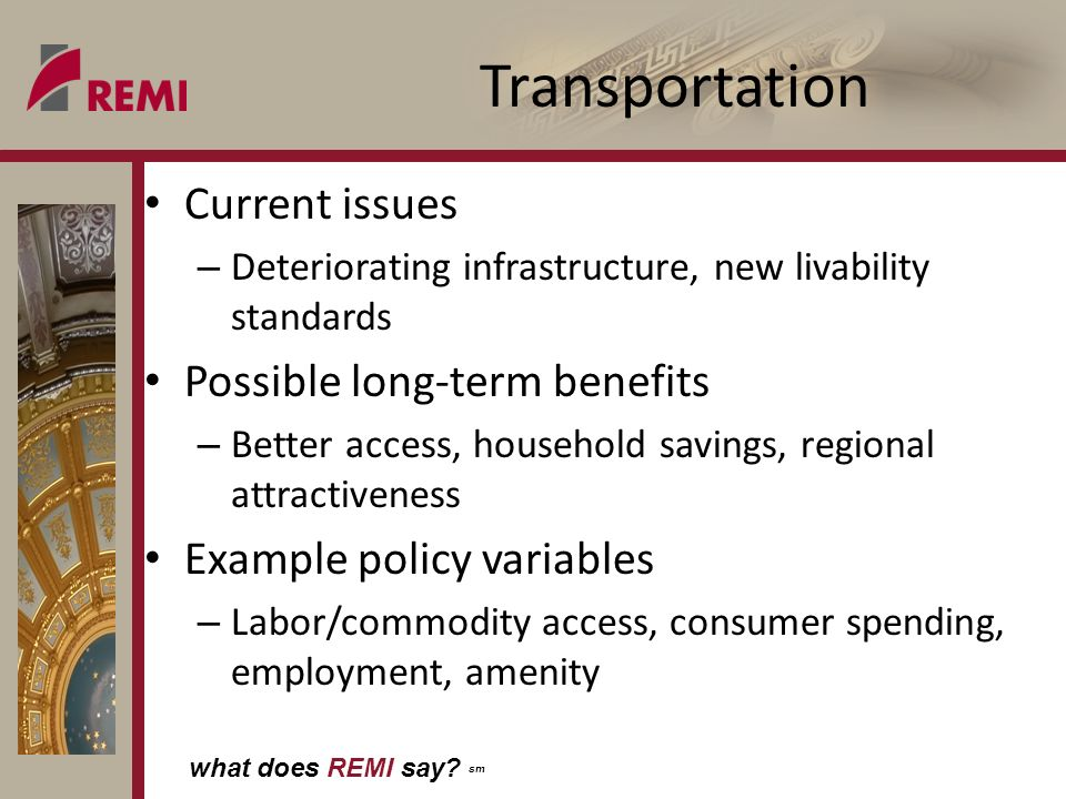 what does REMI say? sm Transportation Current issues – Deteriorating infrastructure, new livability standards Possible long-term benefits – Better acc