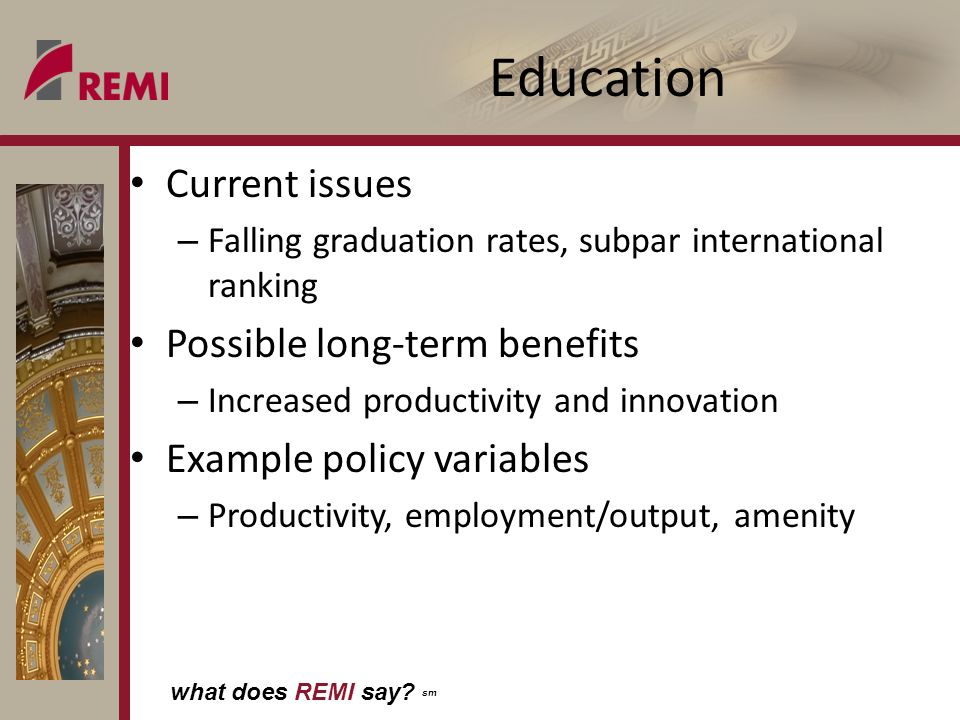 what does REMI say? sm Education Current issues – Falling graduation rates, subpar international ranking Possible long-term benefits – Increased produ