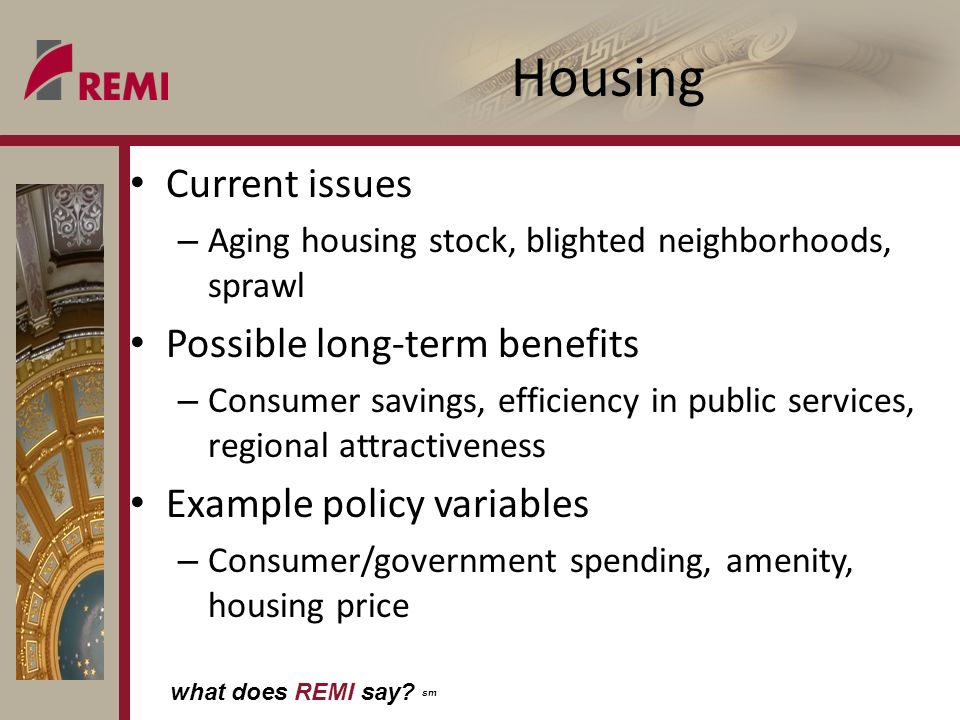 what does REMI say? sm Housing Current issues – Aging housing stock, blighted neighborhoods, sprawl Possible long-term benefits – Consumer savings, ef