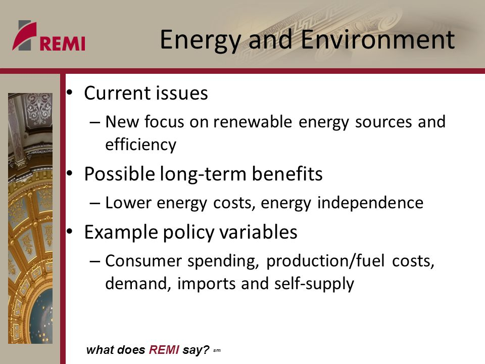 what does REMI say? sm Energy and Environment Current issues – New focus on renewable energy sources and efficiency Possible long-term benefits – Lowe