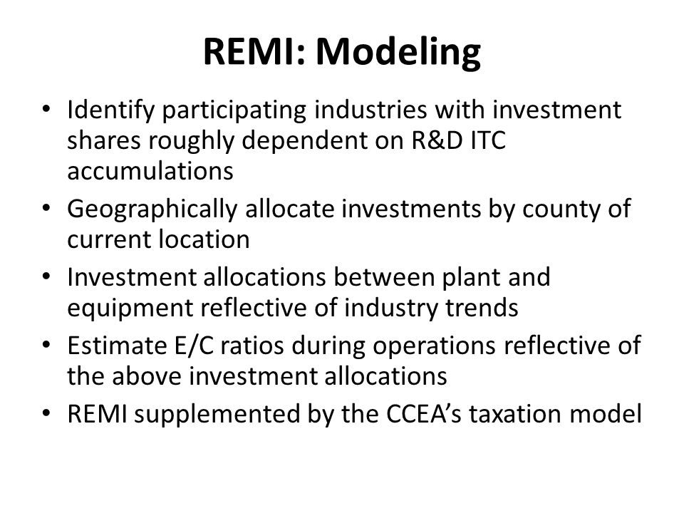 REMI: Modeling Identify participating industries with investment shares roughly dependent on R&D ITC accumulations Geographically allocate investments by county of current location Investment allocations between plant and equipment reflective of industry trends Estimate E/C ratios during operations reflective of the above investment allocations REMI supplemented by the CCEAs taxation model
