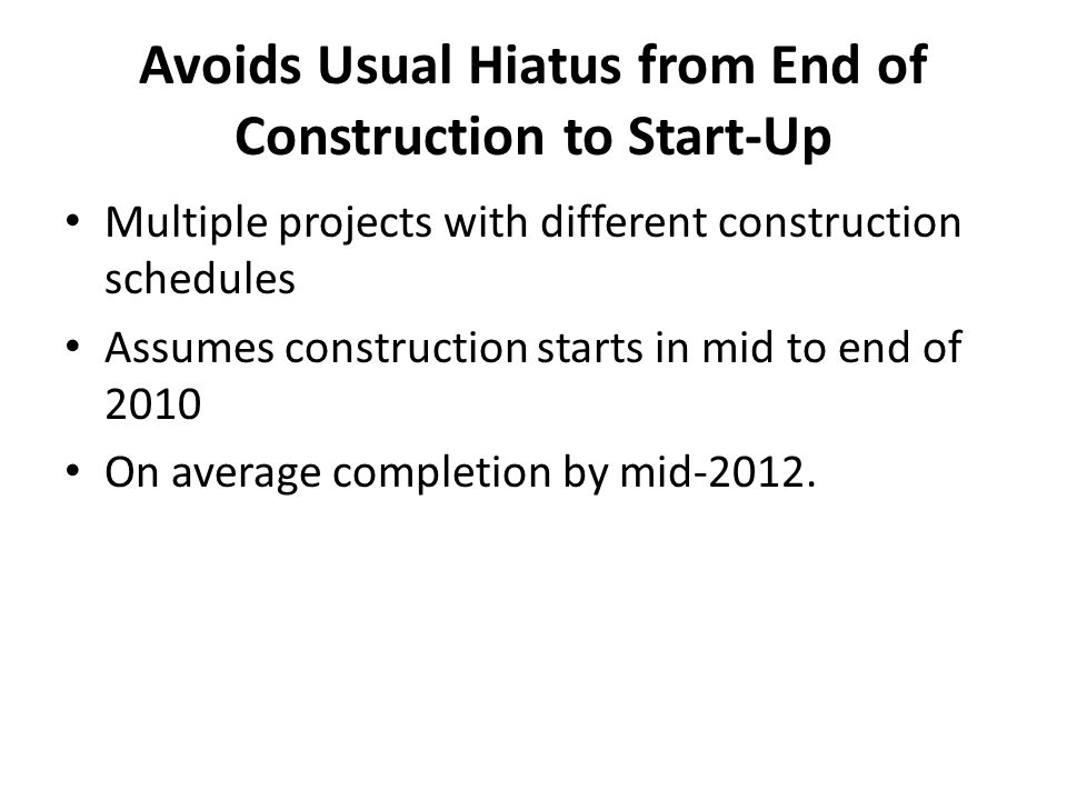 Avoids Usual Hiatus from End of Construction to Start-Up Multiple projects with different construction schedules Assumes construction starts in mid to end of 2010 On average completion by mid-2012.