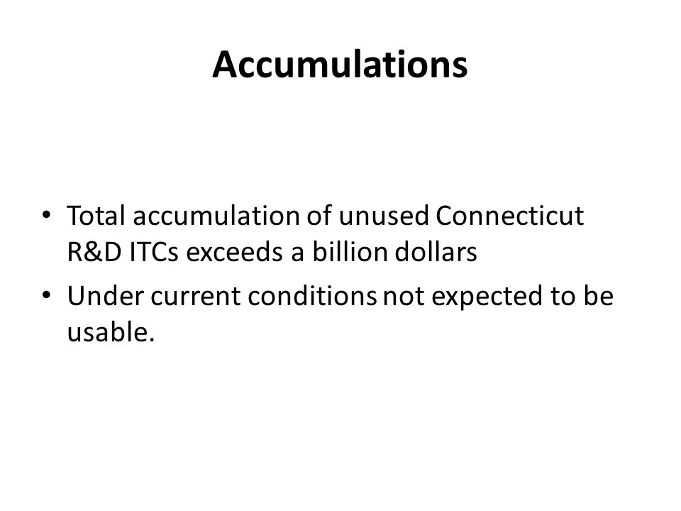 Accumulations Total accumulation of unused Connecticut R&D ITCs exceeds a billion dollars Under current conditions not expected to be usable.