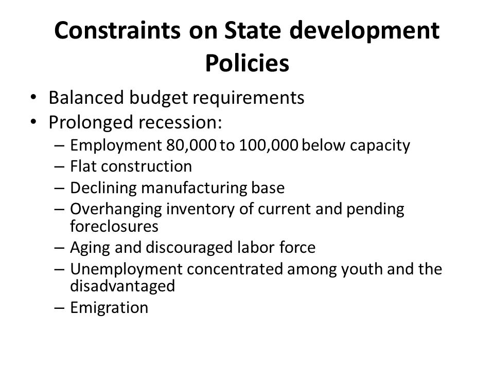 Constraints on State development Policies Balanced budget requirements Prolonged recession: – Employment 80,000 to 100,000 below capacity – Flat construction – Declining manufacturing base – Overhanging inventory of current and pending foreclosures – Aging and discouraged labor force – Unemployment concentrated among youth and the disadvantaged – Emigration