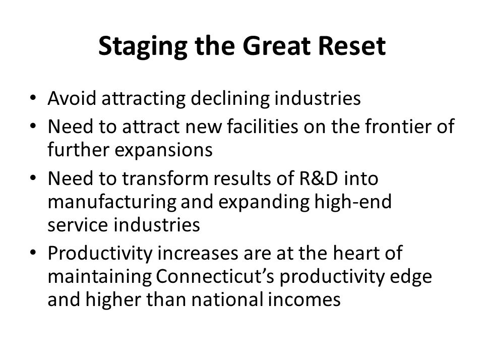 Staging the Great Reset Avoid attracting declining industries Need to attract new facilities on the frontier of further expansions Need to transform results of R&D into manufacturing and expanding high-end service industries Productivity increases are at the heart of maintaining Connecticuts productivity edge and higher than national incomes