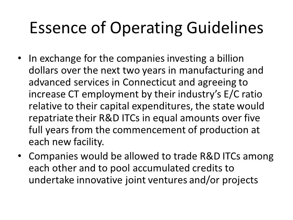 Essence of Operating Guidelines In exchange for the companies investing a billion dollars over the next two years in manufacturing and advanced services in Connecticut and agreeing to increase CT employment by their industrys E/C ratio relative to their capital expenditures, the state would repatriate their R&D ITCs in equal amounts over five full years from the commencement of production at each new facility.