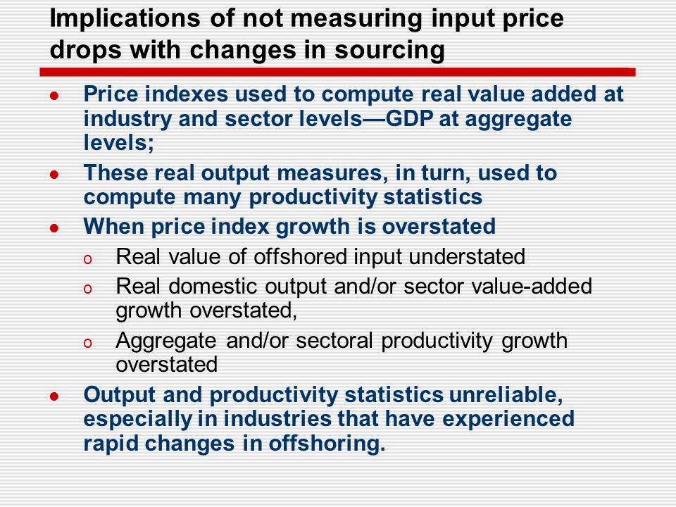 Implications of not measuring input price drops with changes in sourcing Price indexes used to compute real value added at industry and sector levelsGDP at aggregate levels; These real output measures, in turn, used to compute many productivity statistics When price index growth is overstated o Real value of offshored input understated o Real domestic output and/or sector value-added growth overstated, o Aggregate and/or sectoral productivity growth overstated Output and productivity statistics unreliable, especially in industries that have experienced rapid changes in offshoring.