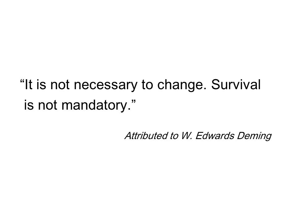 It is not necessary to change. Survival is not mandatory. Attributed to W. Edwards Deming