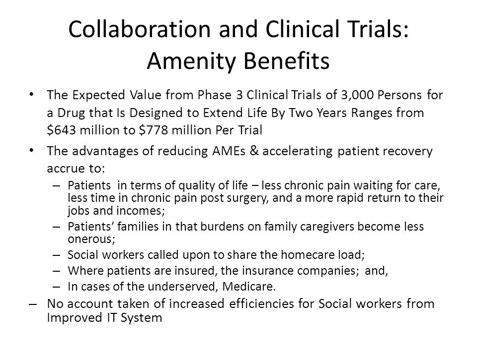 Collaboration and Clinical Trials: Amenity Benefits The Expected Value from Phase 3 Clinical Trials of 3,000 Persons for a Drug that Is Designed to Extend Life By Two Years Ranges from $643 million to $778 million Per Trial The advantages of reducing AMEs & accelerating patient recovery accrue to: – Patients in terms of quality of life – less chronic pain waiting for care, less time in chronic pain post surgery, and a more rapid return to their jobs and incomes; – Patients families in that burdens on family caregivers become less onerous; – Social workers called upon to share the homecare load; – Where patients are insured, the insurance companies; and, – In cases of the underserved, Medicare.
