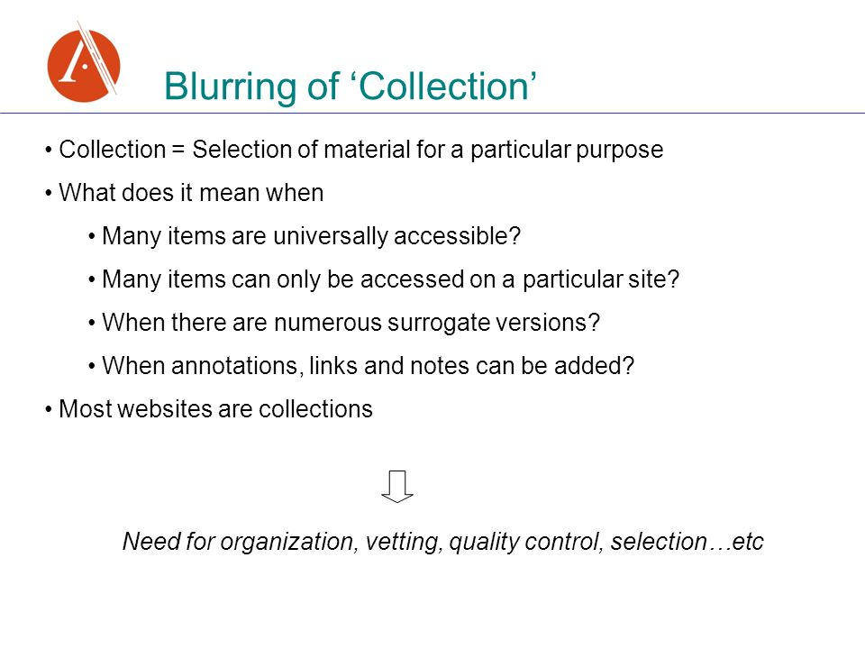 Blurring of Collection Collection = Selection of material for a particular purpose What does it mean when Many items are universally accessible.