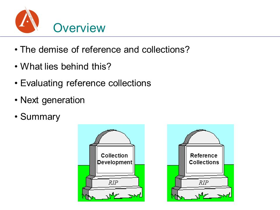 Overview The demise of reference and collections. What lies behind this.