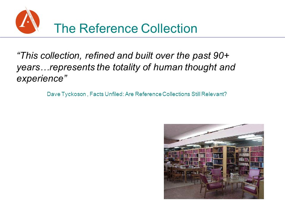The Reference Collection This collection, refined and built over the past 90+ years…represents the totality of human thought and experience Dave Tyckoson, Facts Unfiled: Are Reference Collections Still Relevant