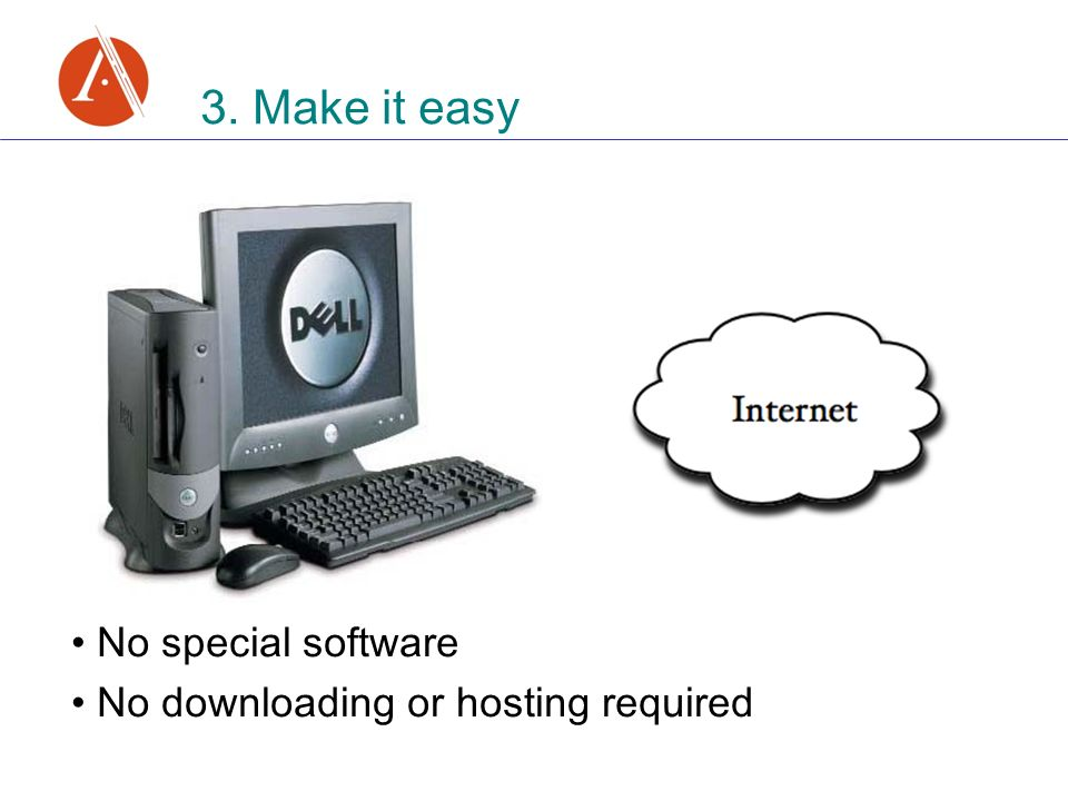 3. Make it easy No special software No downloading or hosting required