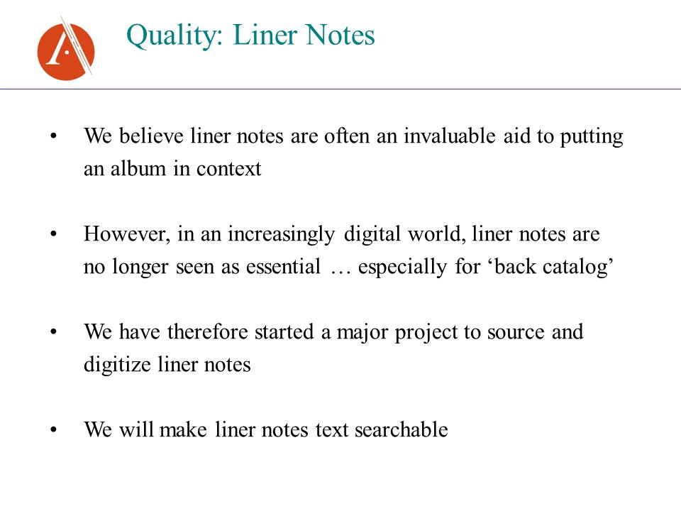 Quality: Liner Notes We believe liner notes are often an invaluable aid to putting an album in context However, in an increasingly digital world, liner notes are no longer seen as essential … especially for back catalog We have therefore started a major project to source and digitize liner notes We will make liner notes text searchable
