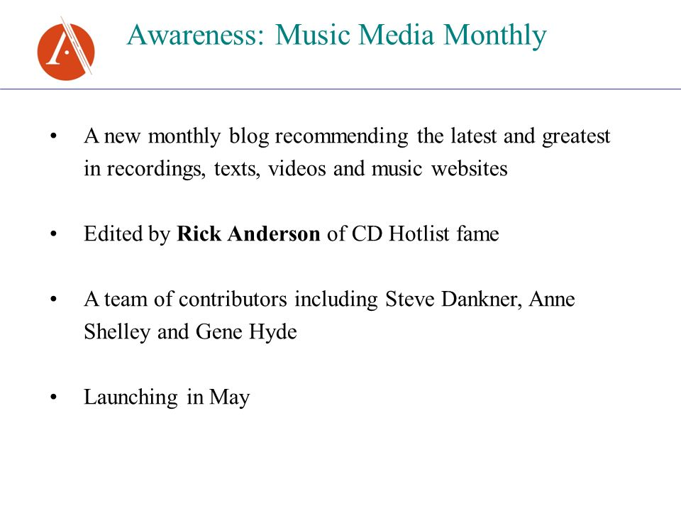 Awareness: Music Media Monthly A new monthly blog recommending the latest and greatest in recordings, texts, videos and music websites Edited by Rick Anderson of CD Hotlist fame A team of contributors including Steve Dankner, Anne Shelley and Gene Hyde Launching in May