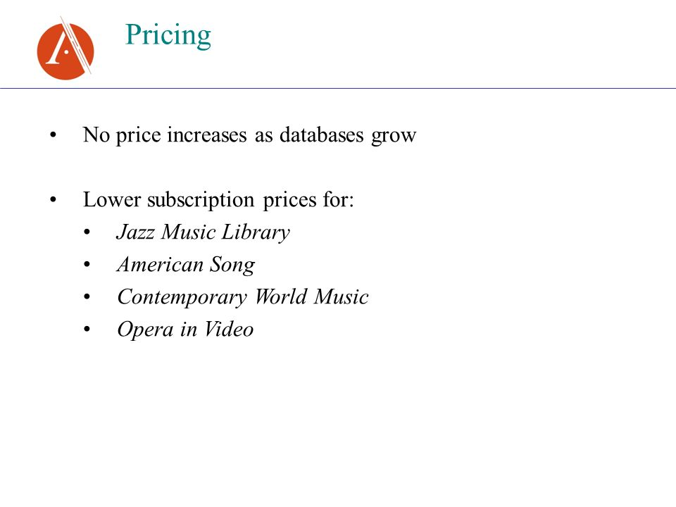 Pricing No price increases as databases grow Lower subscription prices for: Jazz Music Library American Song Contemporary World Music Opera in Video