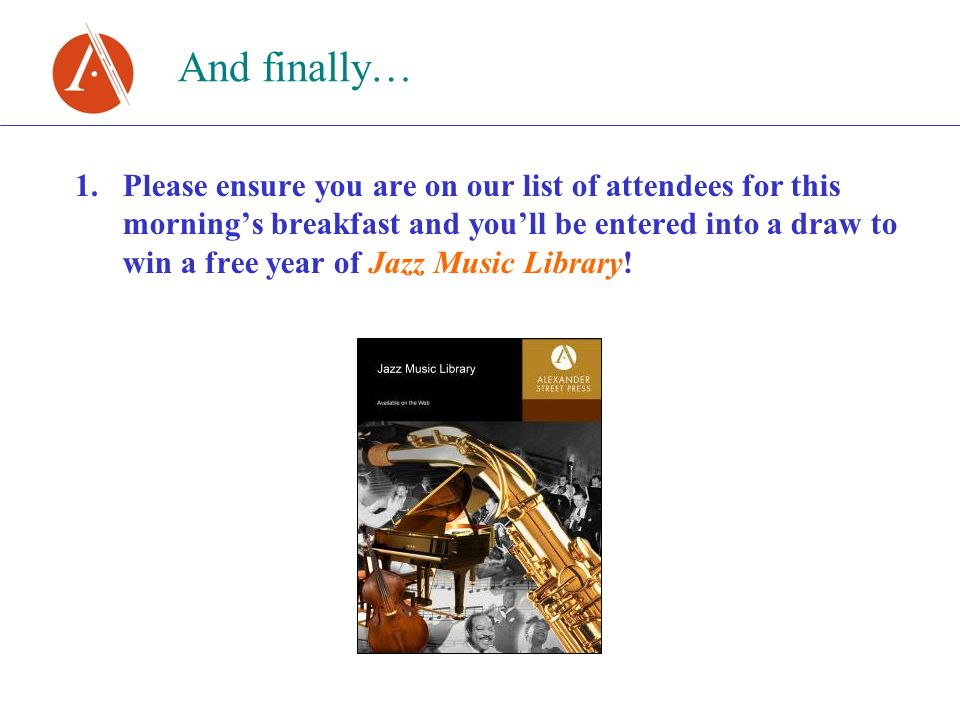 And finally… 1.Please ensure you are on our list of attendees for this mornings breakfast and youll be entered into a draw to win a free year of Jazz Music Library!
