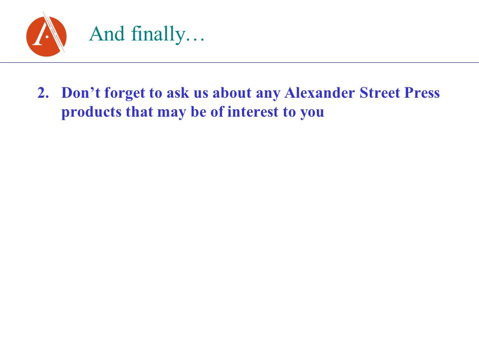 And finally… 2.Dont forget to ask us about any Alexander Street Press products that may be of interest to you