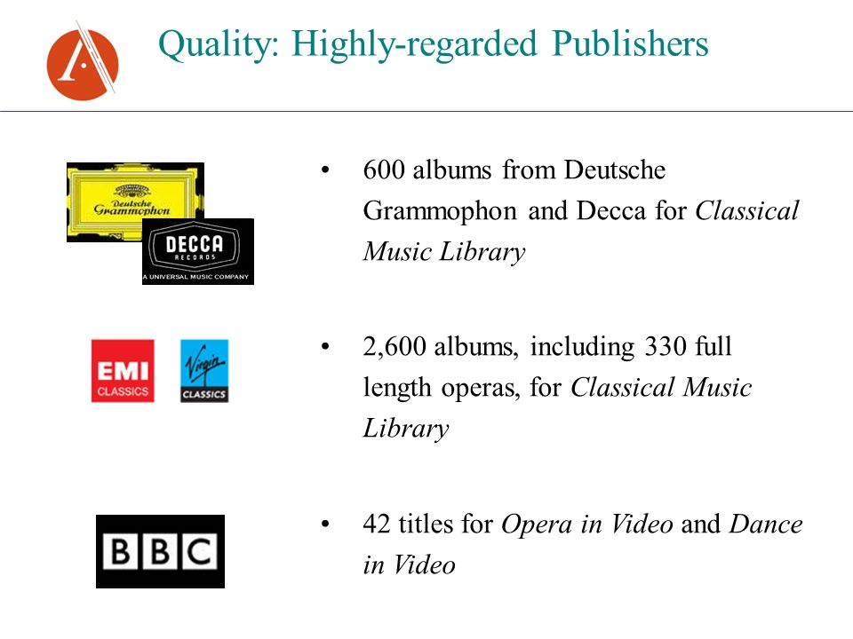 Quality: Highly-regarded Publishers 600 albums from Deutsche Grammophon and Decca for Classical Music Library 2,600 albums, including 330 full length operas, for Classical Music Library 42 titles for Opera in Video and Dance in Video