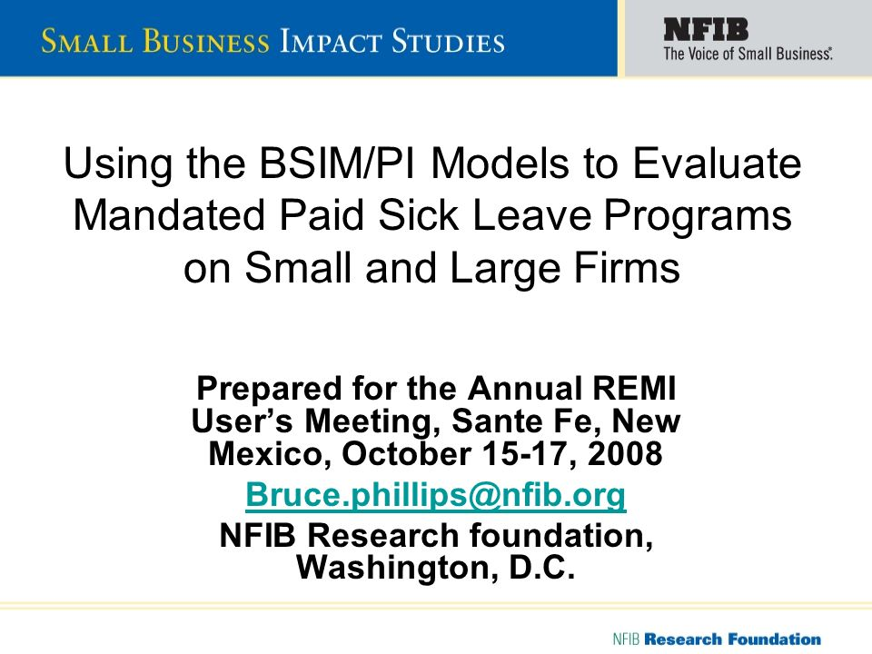 Using the BSIM/PI Models to Evaluate Mandated Paid Sick Leave Programs on Small and Large Firms Prepared for the Annual REMI Users Meeting, Sante Fe, New Mexico, October 15-17, 2008 Bruce.phillips@nfib.org NFIB Research foundation, Washington, D.C.