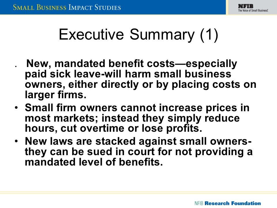 Executive Summary (1). New, mandated benefit costsespecially paid sick leave-will harm small business owners, either directly or by placing costs on l