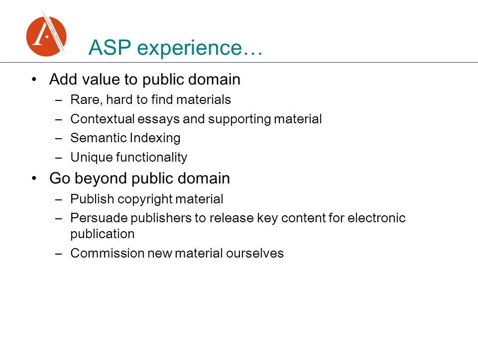Add value to public domain –Rare, hard to find materials –Contextual essays and supporting material –Semantic Indexing –Unique functionality Go beyond