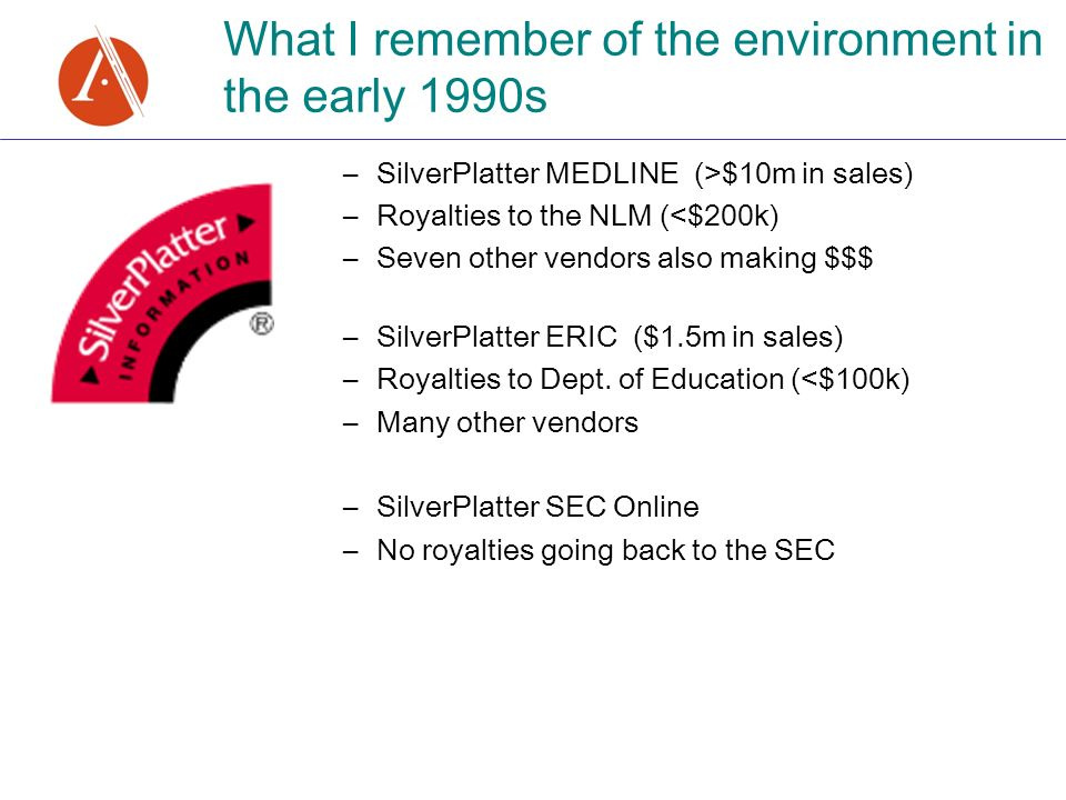–SilverPlatter MEDLINE (>$10m in sales) –Royalties to the NLM (<$200k) –Seven other vendors also making $$$ –SilverPlatter ERIC ($1.5m in sales) –Royalties to Dept.