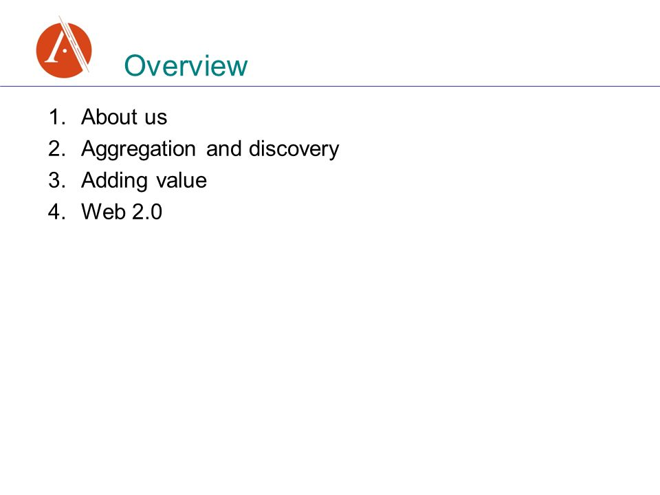 1.About us 2.Aggregation and discovery 3.Adding value 4.Web 2.0 Overview